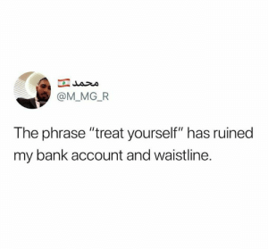 "Big facts 😂: @M_MG_FR  The phrase ""treat yourself"" has ruined  my bank account and waistline. Big facts 😂"