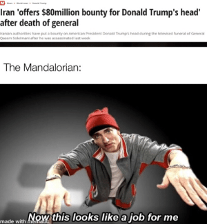 Fixed my own meme(repost): M News Worid news Donald Trump  Iran 'offers $80million bounty for Donald Trump's head'  after death of general  Iranian authorities have put a bounty on American President Donald Trump's head during the televised funeral of General  Qasem Soleimani after he was assassinated last week  The Mandalorian:  Now this looks like a job for me  made with mematic Fixed my own meme(repost)