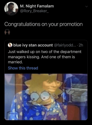 Blessings comes from the strangest places 👌🏾 (via /r/BlackPeopleTwitter): M. Night Famalam  @Rory Breaker_  Congratulations on your promotion  blue ivy stan account @fairlyodd... 2h  Just walked up on two of the department  managers kissing. And one of them is  married.  Show this thread Blessings comes from the strangest places 👌🏾 (via /r/BlackPeopleTwitter)