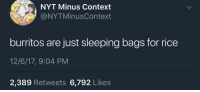 Sleeping, Rice, and Man: M NOT A MAN  NYT Minus Context  ONYTMinusContext  burritos are just sleeping bags for rice  12/6/17, 9:04 PM  2,389 Retweets 6,792 Likes <p>Extra rice please :)</p>
