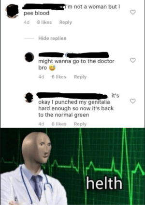 Meme man by AlphaDeltaOmega4AB MORE MEMES: 'm not a woman but I  pee blood  8 likes  4d  Reply  Hide replies  might wanna go to the doctor  bro  Reply  4d  6 likes  it's  okay I punched my genitalia  hard enough so now it's back  to the normal green  4d 8 likes Reply  helth Meme man by AlphaDeltaOmega4AB MORE MEMES