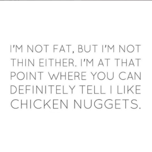 Not Fat: 'M NOT FAT, BUT I'M NOT  THIN EITHER. I'M AT THAT  POINT WHERE YOU CAN  DEFINITELY TELL I LIKE  CHICKEN NUGGETS