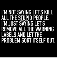 Stupid People Meme: 'M NOT SAYING LETS KILL  ALL THE STUPID PEOPLE  I'M JUST SATING LETS  REMOVE ALL THE WARNING  LABELS AND LET THE  PROBLEM SORT ITSELF OUT