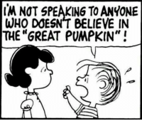 """Great Pumpkin: M NOT SPEAKING TO ANYONE  WHO DOESNT BELIEVE IN  THE GREAT PUMPKIN"""""""