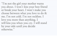 """Best Friend, Memes, and I Love You: m not the girl your mother warns  11 T  you about. I won't kiss your best friend  or break your heart. I won't make you  choose between what you love to do &  me. I'm not cold. I'm not reckless. I  love you more than anything. I  will kiss you when you cry. I will stand  by your side until you decide  otherwise."""" ❤"""