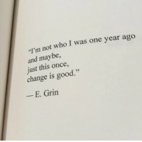 "Good, Change, and Once: ""'m not who I was one year ago  and maybe  just this once,  change is good.  E. Grin"