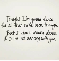 Dancing, Dance, and All: m onna dance  for all thut ee beun through,  But don't Wann dance  f 'm nof dancing with y