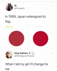 Memes, Japan, and Change: M.  @owaahh  In 1999, Japan redesigned its  flag  King Nathan, 11  @RodriguezDaGod  When I tell my girlill change for  her 😩