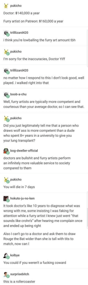 "Ass, Doctor, and Dude: M. pukicho  Doctor: $140,000 a year  Furry artist on Patreon: $160,000 a yean  trilllizard420  i think you're lowballing the furry art amount tbh  pukicho  I'm sorry for the inaccuracies, Doctor Yiff  trilllizard420  no matter how I respond to this I don't look good, well  played. i walked right into that  boob-a-chu  Well, furry artists are typically more competent and  courteous than your average doctor, so I can see that.  pukicho  Did you just legitimately tell me that a person who  draws wolf ass is more competent than a dude  who spent 8+ years in a university to give you  your lung transplant?  bog-dweller-official  doctors are bullshit and furry artists perform  an infinitely more valuable service to society  compared to them  pukicho  You will die in 7 days  hokuto-ju-no-ken  It took doctor's like 10 years to diagnose what was  wrong with me, some insisting I was faking for  attention while a furry artist I knew just went ""that  sounds like crohn's"" after hearing me complain once  and ended up being right  Also I can't go to a doctor and ask them to draw  Rouge the Bat wider than she is tall with tits to  match, now can I  kolbye  You could if you weren't a fucking coward  surprisebitch  this is a rollercoaster I can't think of a title. My recent titles have been the written equivalent of cursed images. This goes beyond my current writing abilities. Also, I'm x-posting this to r/furry_irl."