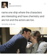 https://t.co/X9HQgJUWsF: m  queenndobrev  name one ship where the characters  are interesting and have chemistry and  are hot and the actors are too.  12/13/16, 9:38 AM https://t.co/X9HQgJUWsF