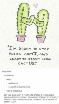 This is incredible 😂😂: M READY TO STop  BEING CACTT, AND  READY TO START BEIN4  CACTUS  Sassy spoon  prostitutery  an  radnyro  prostituteryan  LOOKED UP CACTUS PUNS  THIS IS INCREDIBLE  BUT YOU GUYS CACTI IS PLURAL AND CACTUS IS THE SINGULAR  FORM SO THEYRE LITERALLY SAYING THEYRE READY TO BE SINGLE  YOU GUYS ARE FAWNING OVER THE CRUMBLING RELATIONSHIP OF  DESERT FLORA This is incredible 😂😂