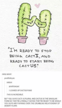 This is incredible 😂 😂: M READY TO STOP  BEING CACTT, AND  READY TO START BEIN4  CACTUS  Sassy spoon  prostitutery  an  radryro  prostituteryan  LOOKED UP CACTUS PUNS  THIS IS INCREDIBLE  BUT YOU GUYS CACTI IS PLURAL AND CACTUS IS THE SINGULAR  FORM SO THEYRE LITERALLY SAYING THEYRE READY TO BE SINGLE  YOU GUYS ARE FAWNING OVER THE CRUMBLING RELATIONSHIP OF  DESERT FLORA This is incredible 😂 😂