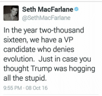 Memes, Seth MacFarlane, and True: M Seth MacFarlane  @Seth MacFarlane  In the year two-thousand  sixteen, we have a VP  candidate who denies  evolution. Just in case you  thought Trump was hogging  all the stupid  9:55 PM 08 Oct 16 #True
