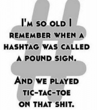 Memes, Shit, and Tbt: M so OLD I  REMEMBER WHEN A  HASHTAG WAS CALLED  A POUND SIGN.  AND WE PLAYED  TIC-TAC-TOE  ON THAT SHIT. TBT - the good ol' days 😂💯 WSHH