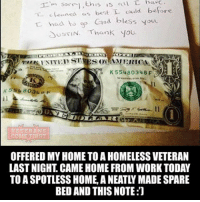 """Memes, 🤖, and Usa: 'm sorri this is L  c Leaned us best L could before  had to op  God bless you.  N. Thank you.  US SN K55480348  VETERANS  COME FIRST  OFFERED MY HOME TO A HOMELESS VETERAN  LASTNIGHT CAME HOME FROM WORK TODAY  TO A SPOTLESS HOME A NEATLY MADE SPARE  BED AND THIS NOTE:J """"Homeless"""" and """"veteran"""" should never be spoken together in one sentence. veteranscomefirst veterans_us Veterans Usveterans veteransUSA SupportVeterans Politics USA America Patriots Gratitude HonorVets thankvets supportourtroops semperfi USMC USCG USAF Navy Army military godblessourmilitary soldier holdthegovernmentaccountable RememberEveryoneDeployed Usflag StarsandStripes"""