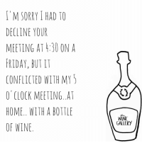 Priorities! 😉: M SORRY HAD TO  DECLINE YOUR  MEETING AT 4:30 ON A  FRIDAY, BUT IT  CONFLICTED WITH MY  O CLOCK MEETING. AT  HOME.. WITH A BOTTLE  OF WINE  the  WINE  GALLERY Priorities! 😉