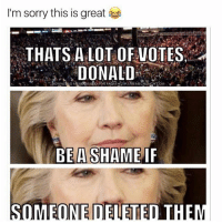 ⠀: 'm sorry this is great  THATS A LOT VOTES  DONALD  BE A SHAME IF  OMEONE D ⠀