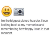 Love, Memes, and Happy: m the biggest picture hoarder, i love  looking back at my memories and  remembering how happy i was in that  moment