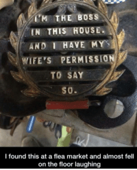 lolzandtrollz:  Boss Of The House: 'M THE BOSS  IN THIS HOUSE.  AND I HAVE MY  WIFE'S PERMISSI0ผู้  l found this at a flea market and almost fell  on the floor laughing lolzandtrollz:  Boss Of The House