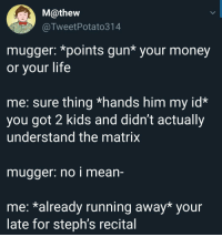 Life, Money, and The Matrix: M@thew  @TweetPotato314  mugger: *points gun* your money  or your life  me: sure thing *hands him my id*  you got 2 kids and didn't actually  understand the matrix  mugger: no i mean-  me: *already running away* your  late for steph's recital Oh snap