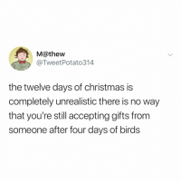 UNLESS the gift receiver is a bird watcher: M@thew  @TweetPotato314  the twelve days of christmas is  completely unrealistic there is no way  that you're still accepting gifts from  someone after four days of birds UNLESS the gift receiver is a bird watcher