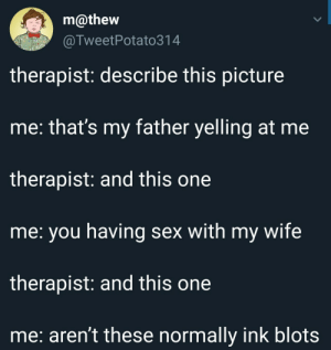 Sex, Business, and Space: m@thew  @TweetPotato314  therapist: describe this picture  me: that's my father yelling at me  therapist: and this one  me: you having sex with my wife  therapist: and this one  me: aren't these normally ink blots He deleted the space on his business card