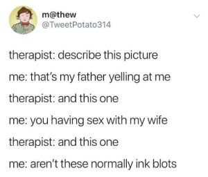 the-memedaddy:Meirl: m@thew  @TweetPotato314  therapist: describe this picture  me: that's my father yelling at me  therapist: and this one  me: you having sex with my wife  therapist: and this one  me: aren't these normally ink blots the-memedaddy:Meirl