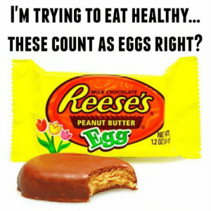 Dank, Shit, and Chocolate: M TRYING TO EAT HEALTHY.  THESE COUNT AS EGGS RIGHT?  MILK CHOCOLATE  es  PEANUT BUTTER  NENT  120240 Look at me eating all healthy and shit