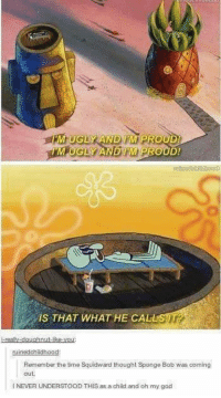 Funny, God, and Oh My God: M UGS  ND  PRO  UDI  IM PROUD!  M UGLY A  IS THAT WHAT HE CALL  -doughnut-ike-  ruinedohidhood:  Remember the time Squidward thought Sponge Bob was coming  INEVER UNDERSTOOD THIS as a child and oh my god