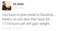 Muslim, New Year's Resolutions, and Ensure: M Ullah  M Ullah  You have to give credit to Muslims,  there's no one else that fasts for  17-18 hours yet still gain weight.  5:14 PM 10 Jun 16 How many people have FITNESS on the top of their New Year Resolutions? Who can share best practices to ensure we all have a great healthy year?
