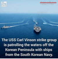 A USNavy strike group was patrolling the waters off the coast of the Korean Peninsula, along with the South Korean Navy on Wednesday. As the ships move in formation, F-A-18 Hornets launch, soaring past the USS Carl Vinson aircraft carrier.: M/Vestern Pacific Ocean  Courtesy: U.S. Navy  The USS Carl Vinson strike group  is patrolling the waters off the  Korean Peninsula with ships  from the South Korean Navy. A USNavy strike group was patrolling the waters off the coast of the Korean Peninsula, along with the South Korean Navy on Wednesday. As the ships move in formation, F-A-18 Hornets launch, soaring past the USS Carl Vinson aircraft carrier.
