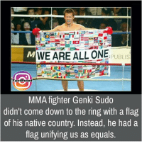 Memes, The Ring, and Equalizer: M WEARE ALL ONE  PUBLIS  FactPoint  MMA fighter Genki Sudo  didn't come down to the ring with a flag  of his native country. Instead, he had a  flag unifying us as equals