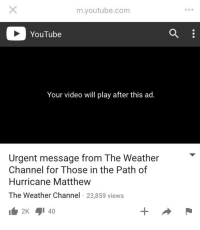 youtube.com, Hurricane, and The Weather: m.youtube.com  YouTube  Your video will play after this ad.  Urgent message from The Weather  Channel for Those in the Path of  Hurricane Matthew  The Weather Channel 23,859 views GuessillDie.jpg