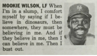 Mookie Wilson had the best slump busting strategy of all time   (pic via @YareYareZawa) https://t.co/zZOSAooTHt: M00KIE WILSON, LF When  I'm in a slump, I comfort  myself by  saying if I be  lieve in dinosaurs, then s  somewhere, they must be  believing in me.  And if  they believe in me, then I  can believe in me. Then I  bust out. Mookie Wilson had the best slump busting strategy of all time   (pic via @YareYareZawa) https://t.co/zZOSAooTHt
