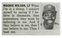🙏🙏🙏🙏🙏: M00KIE WILSON, LF When  I'm in a slump, I comfort  myself by saying if I be-  lieve in dinosaurs, then  S  somewhere, they must be  believing in me. And if  they believe in me, then I  can believe in me. Then I  bust out. 🙏🙏🙏🙏🙏
