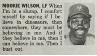 What did I just read?  /u/Constant_Gardner11 on /r/baseball: M00KIE WILSON, LF When  I'm in a slump, I comfort  myself by  saying if I be  in dinosaurs, then  somewhere, they must be  believing in me. And if  they believe in me, then I  can believe in me. Then I  bust out. What did I just read?  /u/Constant_Gardner11 on /r/baseball