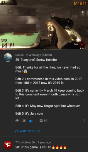 Bad, Lit, and Lol: M1911  18980  10  0/41  Draioc 2 years ago (edited)  2019 anyone? Screw fortnite  Edit: Thanks for all the likes, ive never had so  much  Edit 2: I commented in this video back in 2017  then I did in 2018 now it's 2019 lol  Edit 3: it's currently March I'll keep coming back  to this comment every month cause why not  lol.  Edit 4: it's May now forgot April but whatever  Edit 5: it's July now  目87  1.2K  VIEW 87 REPLIES  TTv.NotAlex06 1 year ago  2018 this game is still lit Le Epic fortnite bad