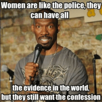 Women are like the police, they  can have all  the evidence inthe world,  but they still want the confession realshitinstacomedyinsta_comedy