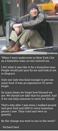 "Dank, 🤖, and Personal: MA 9GAG.COM  ""When I went undercover in New York City  as a homeless man, no one noticed me.  I felt what it was like to be a homeless man.  People would just past by me and look at me  in disgrace.  Only one lady was kind enough to give me  some food. It was an experience I'll never  forget.  So many times we forget how blessed we  are. We should not take that for granted. And  if we can help someone in need, we should.  That's why after I was done, I walked around  and gave food and $100 to every homeless  person I saw. They cried and were so  grateful  Be the change you wish to see in the world.""  Richard Gere Richard Gere Went Homeless in NYC to See What Would Happen http://9gag.com/gag/aLBW396?ref=fbp"
