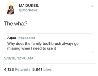Blackpeopletwitter, Family, and Via: MA DUKES  @KforKeke  The what?  Aqsa @aqsaziza  Why does the family toothbrush always go  missing when I need to use it  9/8/18, 12:40 AM  4,123 Retweets 5,841 Likes You guys ever lose it too? (via /r/BlackPeopleTwitter)