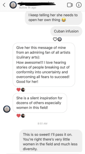 A friend of a friend supporting my work in the restaurant industry *ugly crying*: ma  i  Active 1h ago  I keep telling her she needs to  open her own thing  Cuban infusion  Give her this message of mine  from an admiring fan of all artists  (culinary arts):  How awesome!!! I love hearing  stories of people breaking out of  conformity into uncertainty and  overcoming all fears to succeed!  Good for her!  She is a silent inspiration for  dozens of others especially  women in this field!  8:51 AM  This is so sweet! I'll pass it on.  You're right there's very little  women in the field and much less  diversity. A friend of a friend supporting my work in the restaurant industry *ugly crying*