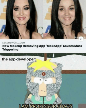 And aided by his trusty partner in crime General Disarray: MA i  New Makeup Removing App 'MakeApp' Causes Mass  Triggering  EBAUMSWORLD.COM  the app developer:  I AM PROFESSOR CHAOS And aided by his trusty partner in crime General Disarray