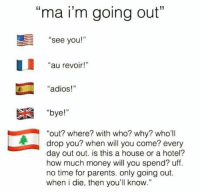"""😂😂😂 Tag tag tag your mom 😂 #Elle: """"ma i'm going out""""  see you!""""  au revoir!  """"adios!""""  """"bye!""""  """"out? where? with who? who'll  u drop you? When will you come? every  day out out. is this a house or a hotel?  how much money will you spend? uff.  no time for parents. only going out.  when i die, then you'll know."""" 😂😂😂 Tag tag tag your mom 😂 #Elle"""