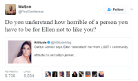 "Ass, Caitlyn Jenner, and Community: Ma$on  @FirstGentleman  FollowV  Do vou understand how horrible of a person you  have to be for Ellen not to like you?  Attitude @AttitudeMag  Caitlyn Jenner says Ellen ""alienated"" her from LGBT+ community  attitude.co.uk/caitlyn-jenner  RETWEETS  LIKES  6,7369,034 A I guess y'all aren't kissing Caitlyn Jenner's ass anymore? Oh right I forgot she participated in wrongthink so she's no longer a ""trans icon"" or whatever"