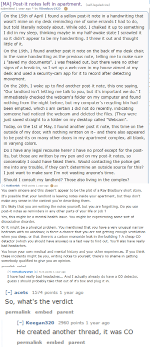 "Advice, Bad, and Complex: MA] Post-it notes left in apartment. (self.legaladvice)  submitted 1 year ago by RBradbury1920  On the 15th of April I found a yellow post-it note in a handwriting that  wasn't mine on my desk reminding me of some errands I had to do,  but told literally nobody about. While odd, I chalked it up to something  I did in my sleep, thinking maybe in my half-awake state I scrawled it  so it didn't appear to be my handwriting. I threw it out and thought  little of it  On the 19th, I found another post it note on the back of my desk chain,  in the same handwriting as the previous note, telling me to make sure  I ""saved my documents"". I was freaked out, but there were no other  signs of a break-in, so I set up a web-cam in my house aimed at my  desk and used a security-cam app for it to record after detecting  movement  On the 28th, I woke up to find another post-it note, this one saying  ""Our landlord isn't letting me talk to you, but it's important we do."" I  immediately checked the webcam's folder on my computer and found  nothing from the night before, but my computer's recycling bin had  been emptied, which I am certain I did not do recently, indicating  someone had noticed the webcam and deleted the files. (They were  just saved straight to a folder on my desktop called ""Webcam"".  Today, on the 1st of May, I found another post it note, this time on the  outside of my door, with nothing written on it- and there also appeared  to be post-its on many other doors in my apartment complex, all blank,  in varying colors  Do I have any legal recourse here? I have no proof except for the post  its, but those are written by my pen and on my post-it notes, so  conceivably I could have faked them. Would contacting the police get  me into any trouble, if they can't determine an outside source for this?  I just want to make sure I'm not wasting anyone's time  Should I consult my landlord? Those also living in the complex?   C-1 Kakkerlak 6468 points 1 year agox28  You seem sincere and this doesn't appear to be the plot of a Ray Bradbury short story.  It's possible that your landlord is leaving notes inside your apartment, but they don't  make any sense in the context you're describing them.  It's likely that you are writing the notes yourself, but you are forgetting. Do you use  post-it notes as reminders in any other parts of your life or job?  Yes, this might be a mental health issue. You might be experiencing some sort of  dissociative disorder.  Or it might be a physical problem. You mentioned that you have a very unusual narrow  bedroom with no windows; is there a chance that you are not getting enough ventilation  when you sleep, or that there is a carbon monoxide leak in the building? A cheap Co  detector (which you should have anyway) is a fast way to find out. You'll also have really  bad headaches.  You know your own medical and mental history and your other experiences. If you think  these incidents might be you, writing notes to yourself, there's no shame in getting  somebody qualified to give you an opinion.  permalink embed  - RBradbury1920 [S] 4176 points 1 year ago  I have had really bad headaches... And I actually already do have a CO detector,  guess I should probably take that out of it's box and plug it in.   -l acets 1574 points 1 year ago  So, what's the verdict  permalink embed parent  [-1 Keegan320 2960 points 1 year ago  He created another thread, it was CO  permalink embed parent bubblesthewaterbender:  gelfling:  cockyhorror:  rosie-girl:  gotitforcheap:  this is so wild, this guy thought his landlord was going into his house and leaving him post-it notes but he just had an extreme case of carbon monoxide poisoning    Modern ghost story   Did reddit save this dudes life   What the fuck   NO BUT I READ THIS WHOLE THING ONCE. he got the CO detector out, saw that it was in dangerous levels (there was a problem with an underground parkade in his building, iirc), calmly went ""shit"", and went to the hospital. If he didn't get that advice, he would most likely be dead now. The best part? He didn't get a webcam app or anything. He just made a folder, called it Webcam, and called it a night in his carbon monoxide induced delirium. This is honestly one of my favorite Reddit stories."