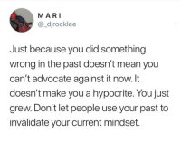 Hypocrite, Mean, and Advocate: MA RI  @_djrocklee  Just because you did something  wrong in the past doesn't mean you  can't advocate against it now. It  doesn't make you a hypocrite. You just  grew. Don't let people use your past to  invalidate your current mindset.