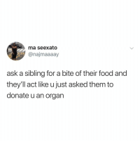 tag ur sibling rn and ask them for a bite: ma seexato  @najmaaaay  C3s  ask a sibling for a bite of their food and  they'll act like u just asked them to  donate u an organ tag ur sibling rn and ask them for a bite