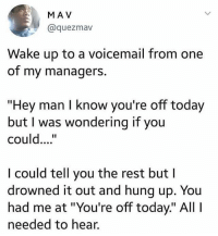 "Memes, Wshh, and Today: MA V  @quezmav  Wake up to a voicemail from one  of my managers.  ""Hey man I know you're off today  but I was wondering if you  could.""  I could tell you the rest but l  drowned it out and hung up. You  had me at ""You're off today."" All I  needed to hear. ""All I needed to hear"" 😂💯 WSHH"