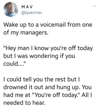 "Blackpeopletwitter, Today, and Hung Up: MA V  @quezmav  Wake up to a voicemail from one  of my managerS.  ""Hey man I know you're off today  but I was wondering if you  could....""  I could tell you the rest but I  drowned it out and hung up. You  had me at ""You're off today"" Al  needed to hear. <p>Me not gonna conversate today, that part (via /r/BlackPeopleTwitter)</p>"