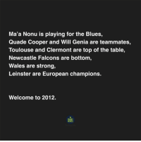 All too familiar... 🤔 rugby: Ma'a Nonu is playing for the Blues,  Quade Cooper and Will Genia are teammates,  Toulouse and Clermont are top of the table,  Newcastle Falcons are bottom  Wales are strong,  Leinster are European champions.  Welcome to 2012.  RUGBY  MEMES All too familiar... 🤔 rugby